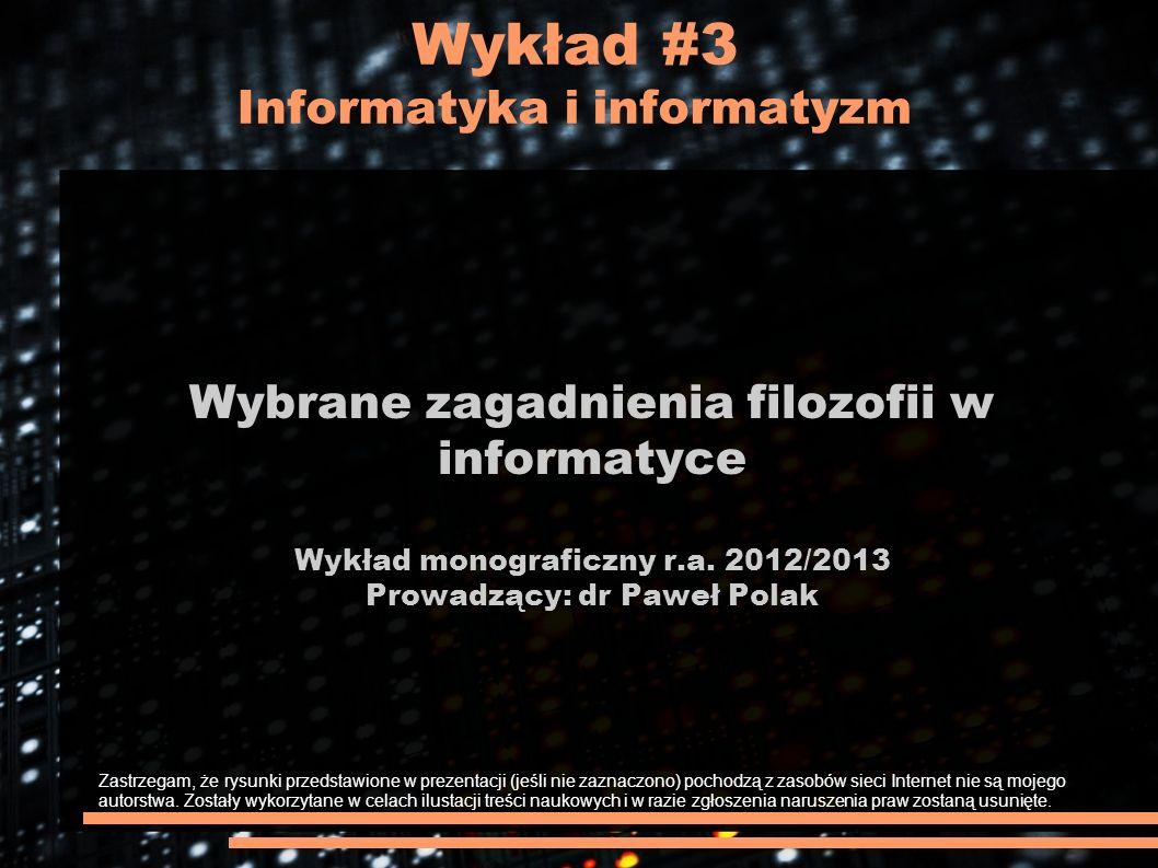 Wykład #3 Informatyka i informatyzm Wybrane zagadnienia filozofii w informatyce Wykład monograficzny r.a. 2012/2013 Prowadzący: dr Paweł Polak Zastrze