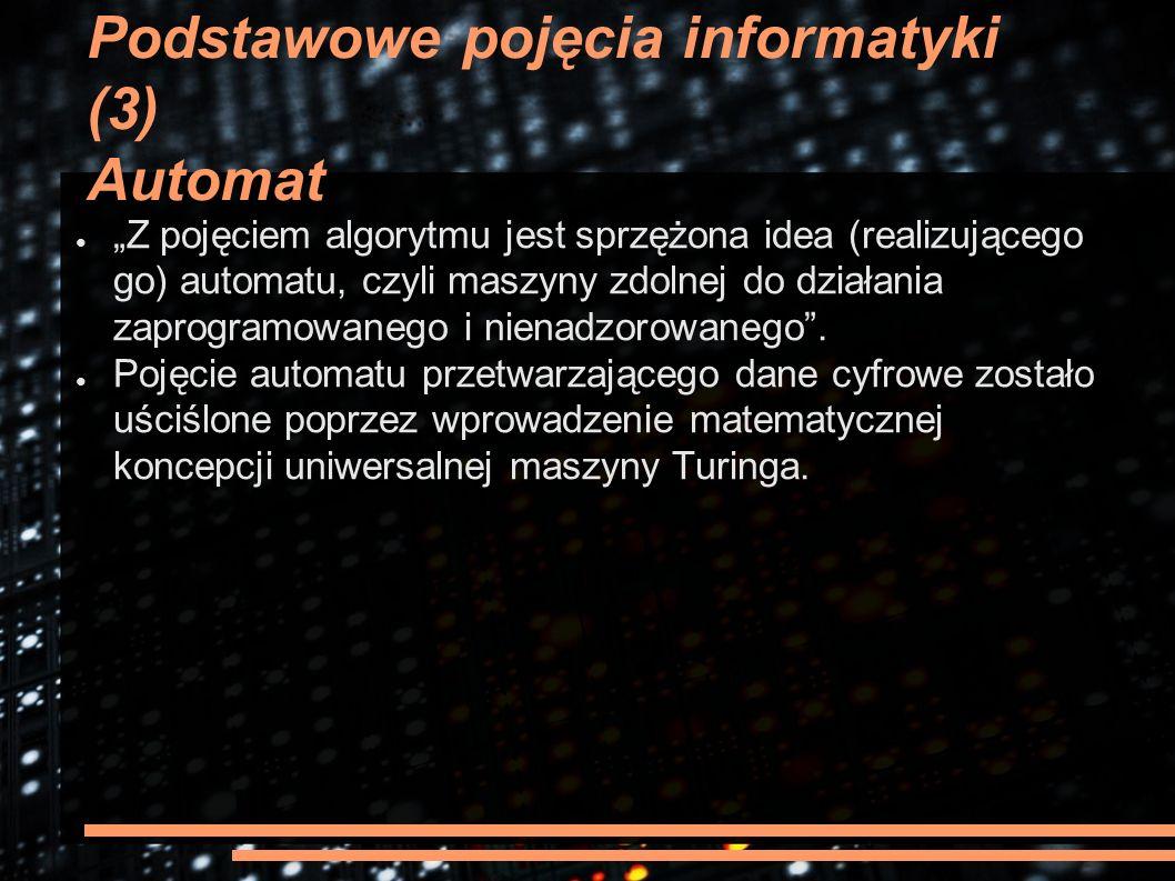 """Podstawowe pojęcia informatyki (3) Automat ● """"Z pojęciem algorytmu jest sprzężona idea (realizującego go) automatu, czyli maszyny zdolnej do działania"""