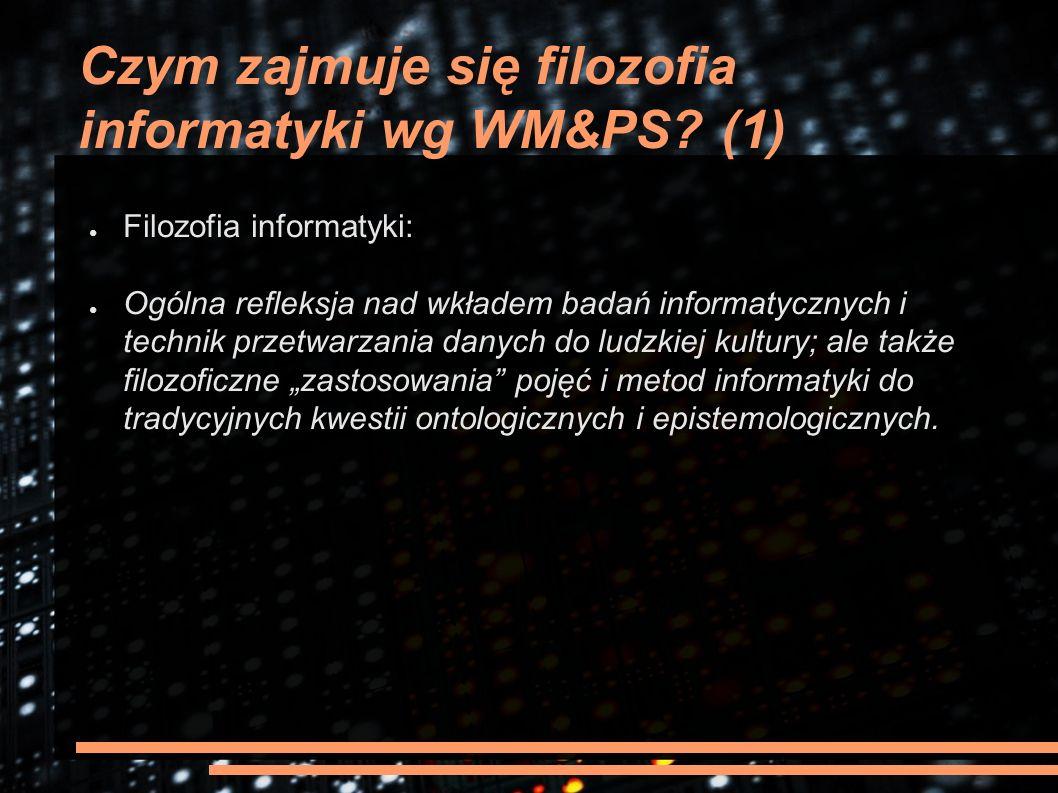 Czym zajmuje się filozofia informatyki wg WM&PS? (1) ● Filozofia informatyki: ● Ogólna refleksja nad wkładem badań informatycznych i technik przetwarz
