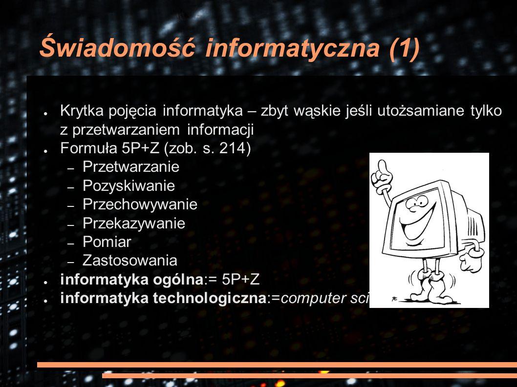Świadomość informatyczna (1) ● Krytka pojęcia informatyka – zbyt wąskie jeśli utożsamiane tylko z przetwarzaniem informacji ● Formuła 5P+Z (zob. s. 21