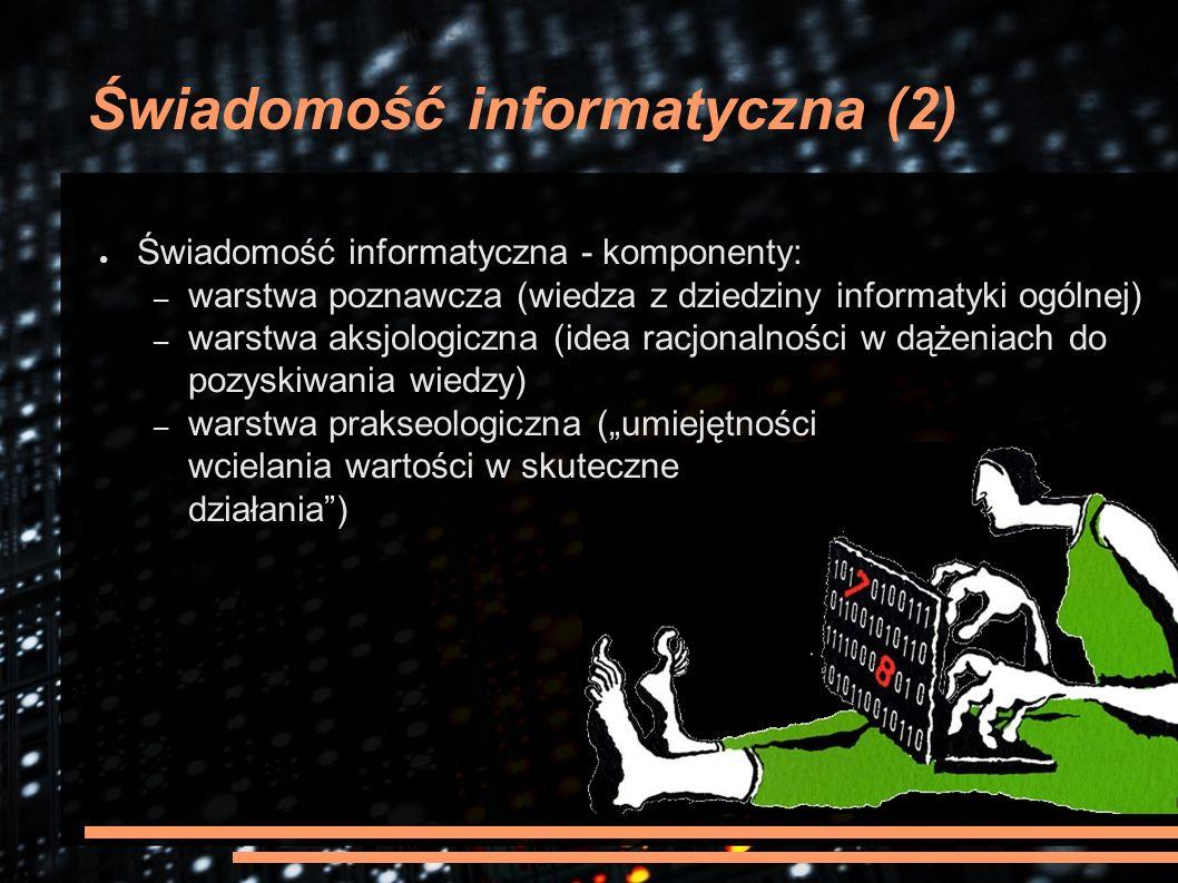 """Świadomość informatyczna (2) ● Świadomość informatyczna - komponenty: – warstwa poznawcza (wiedza z dziedziny informatyki ogólnej) – warstwa aksjologiczna (idea racjonalności w dążeniach do pozyskiwania wiedzy) – warstwa prakseologiczna (""""umiejętności wcielania wartości w skuteczne działania )"""