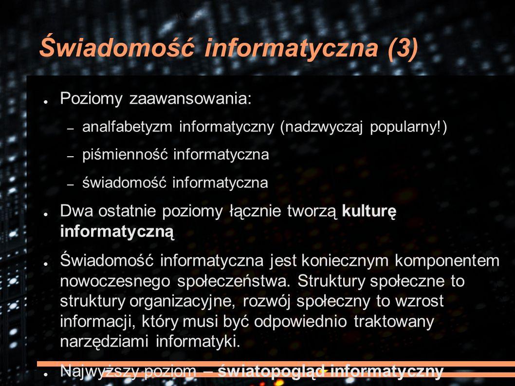 Świadomość informatyczna (3) ● Poziomy zaawansowania: – analfabetyzm informatyczny (nadzwyczaj popularny!) – piśmienność informatyczna – świadomość informatyczna ● Dwa ostatnie poziomy łącznie tworzą kulturę informatyczną ● Świadomość informatyczna jest koniecznym komponentem nowoczesnego społeczeństwa.