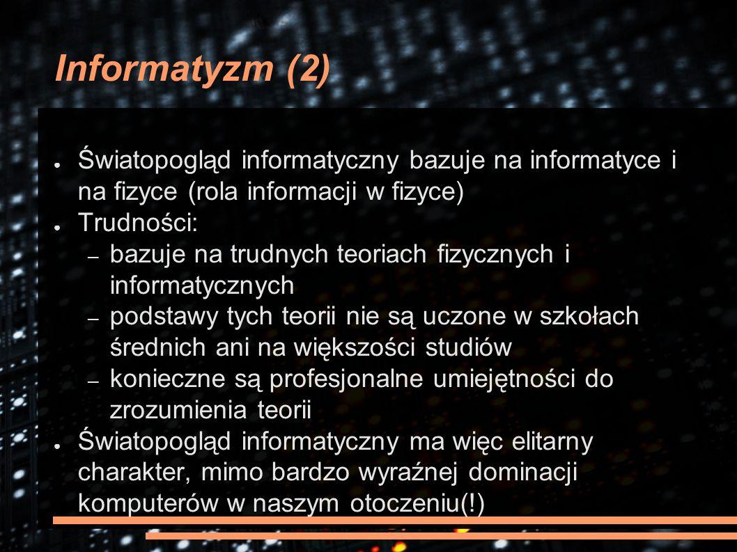 Informatyzm (2) ● Światopogląd informatyczny bazuje na informatyce i na fizyce (rola informacji w fizyce) ● Trudności: – bazuje na trudnych teoriach fizycznych i informatycznych – podstawy tych teorii nie są uczone w szkołach średnich ani na większości studiów – konieczne są profesjonalne umiejętności do zrozumienia teorii ● Światopogląd informatyczny ma więc elitarny charakter, mimo bardzo wyraźnej dominacji komputerów w naszym otoczeniu(!)