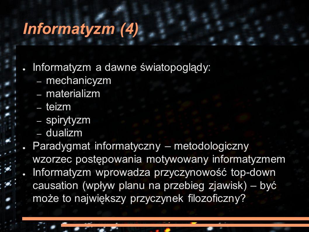 Informatyzm (4) ● Informatyzm a dawne światopoglądy: – mechanicyzm – materializm – teizm – spirytyzm – dualizm ● Paradygmat informatyczny – metodologi