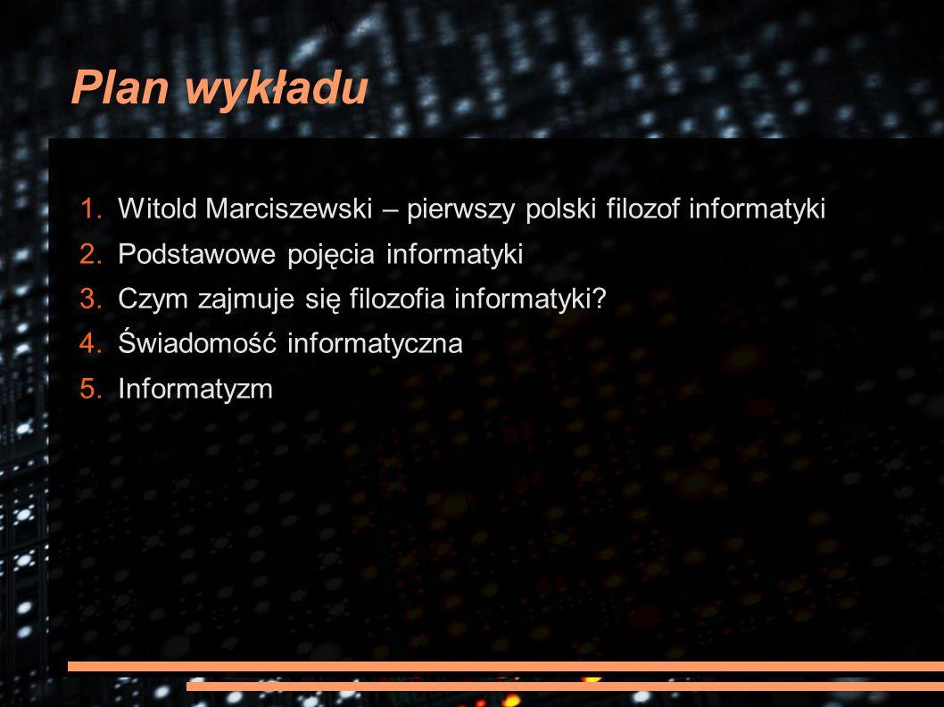 Plan wykładu 1. Witold Marciszewski – pierwszy polski filozof informatyki 2. Podstawowe pojęcia informatyki 3. Czym zajmuje się filozofia informatyki?