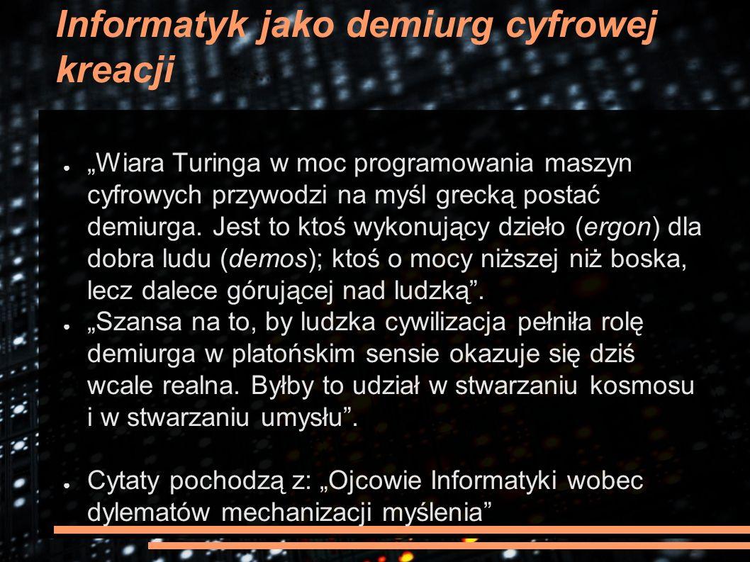 """Informatyk jako demiurg cyfrowej kreacji ● """"Wiara Turinga w moc programowania maszyn cyfrowych przywodzi na myśl grecką postać demiurga. Jest to ktoś"""