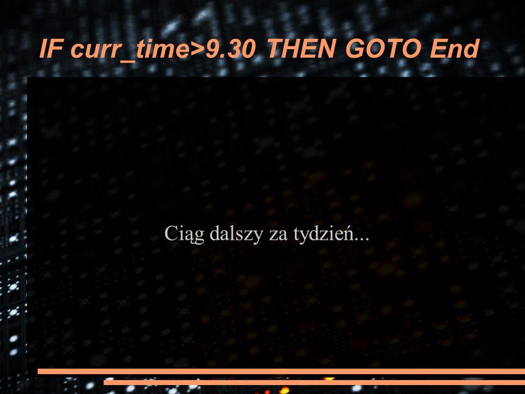 IF curr_time>9.30 THEN GOTO End Ciąg dalszy za tydzień...