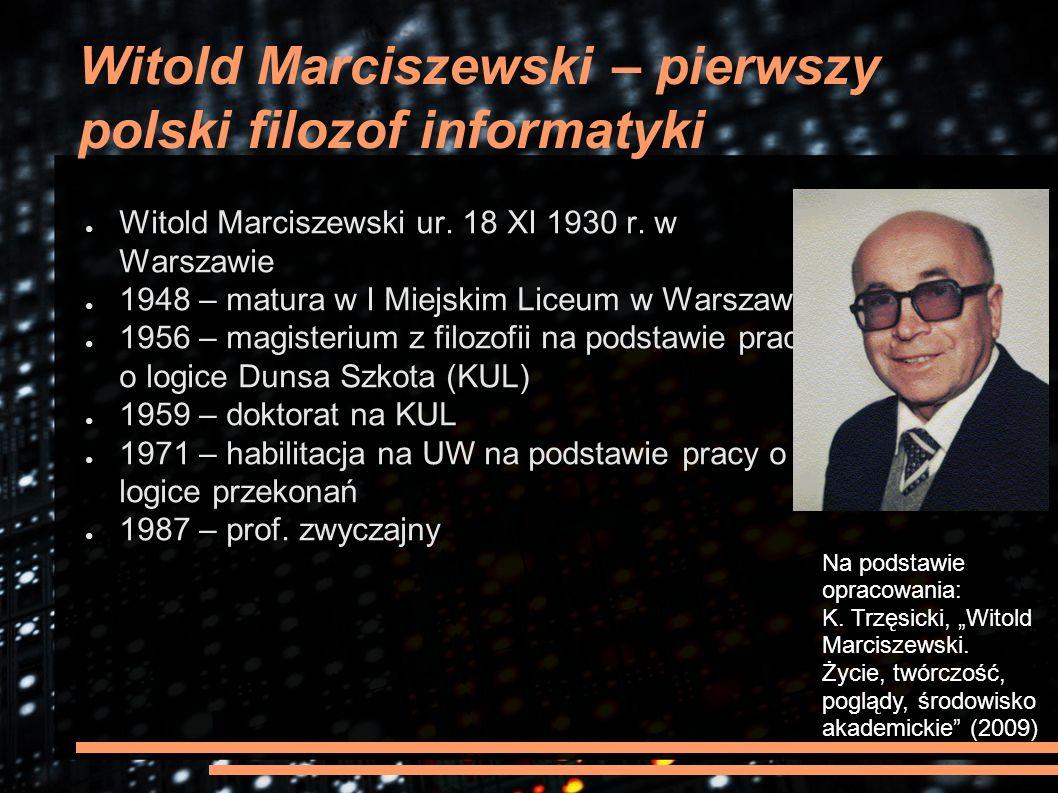 Witold Marciszewski – pierwszy polski filozof informatyki ● Witold Marciszewski ur. 18 XI 1930 r. w Warszawie ● 1948 – matura w I Miejskim Liceum w Wa