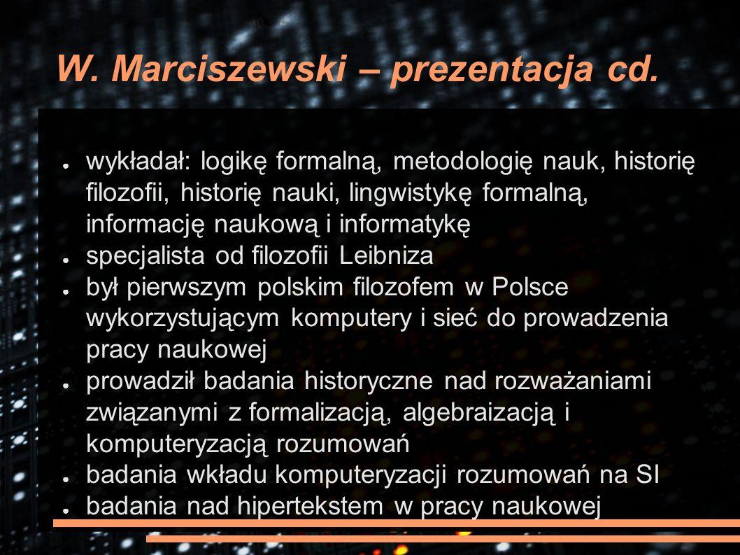 W. Marciszewski – prezentacja cd. ● wykładał: logikę formalną, metodologię nauk, historię filozofii, historię nauki, lingwistykę formalną, informację