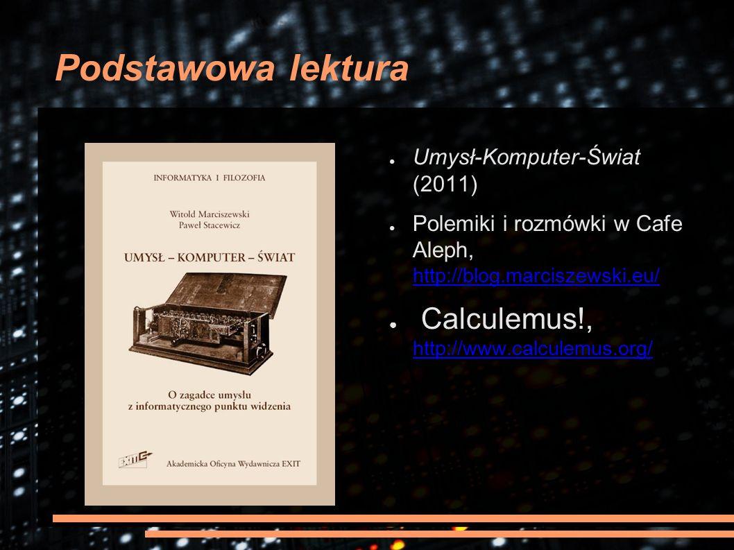 Podstawowa lektura ● Umysł-Komputer-Świat (2011) ● Polemiki i rozmówki w Cafe Aleph, http://blog.marciszewski.eu/ http://blog.marciszewski.eu/ ● Calcu