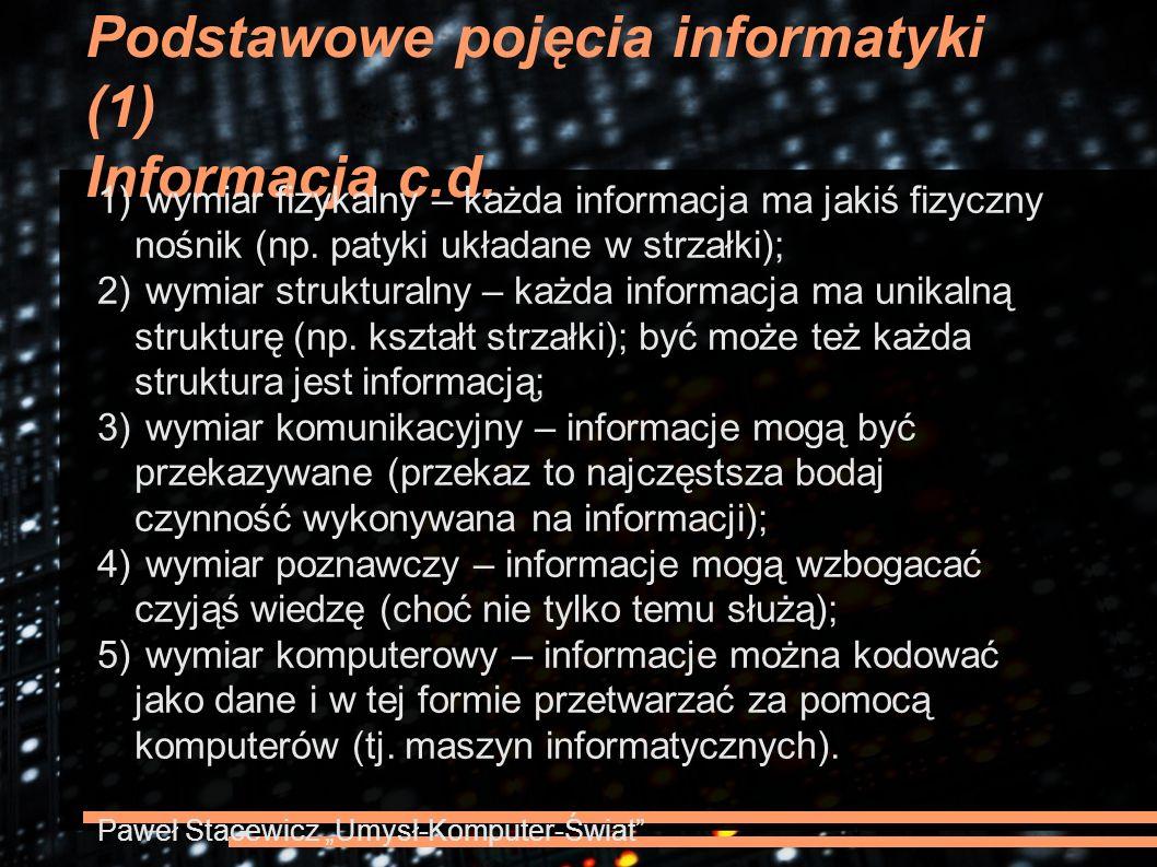 Podstawowe pojęcia informatyki (1) Informacja c.d. 1) wymiar fizykalny – każda informacja ma jakiś fizyczny nośnik (np. patyki układane w strzałki); 2