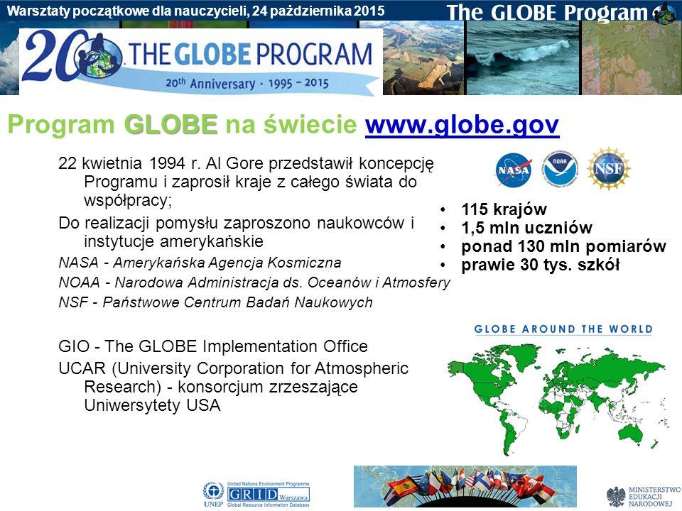 Badania gleby Warsztaty początkowe dla nauczycieli, 24 pażdziernika 2015 Program GLOBE - to odpowiedź na wyzwania społeczeństwa informacyjnego, wytwarza, przechowuje, przetwarza, przekazuje informacje i pozwala na jej pobieranie i wykorzystywanie –przykład sieci badawczej –baza danych przyrodniczych –nowoczesna prezentacja danych (wizualizacja on-line) –scenariusze lekcji –nawigacja satelitarna, GPS –nowoczesne metody badania środowiska, zdjęcia satelitarne