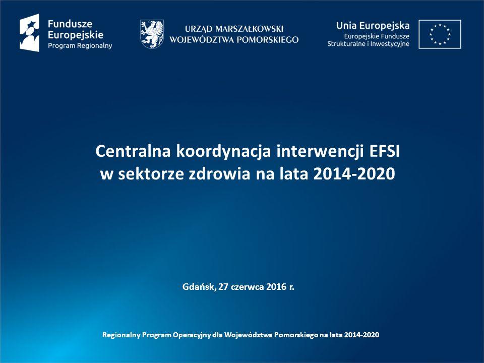 Gdańsk, 27 czerwca 2016 r. Centralna koordynacja interwencji EFSI w sektorze zdrowia na lata 2014-2020 Regionalny Program Operacyjny dla Województwa P