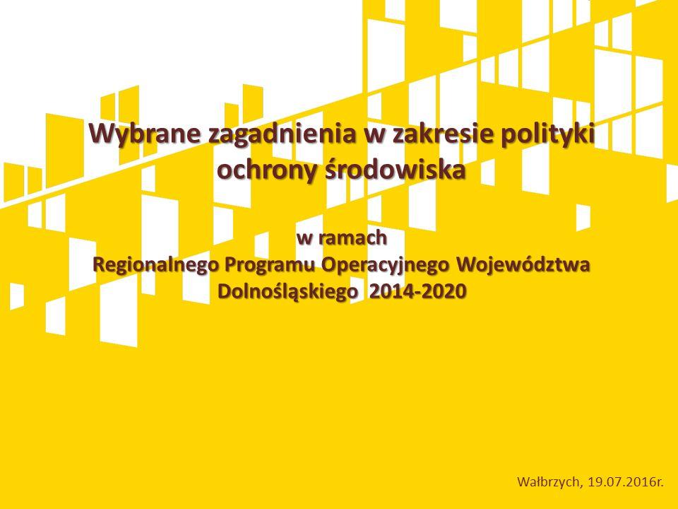 Wybrane zagadnienia w zakresie polityki ochrony środowiska w ramach Regionalnego Programu Operacyjnego Województwa Dolnośląskiego 2014-2020 Wałbrzych, 19.07.2016r.