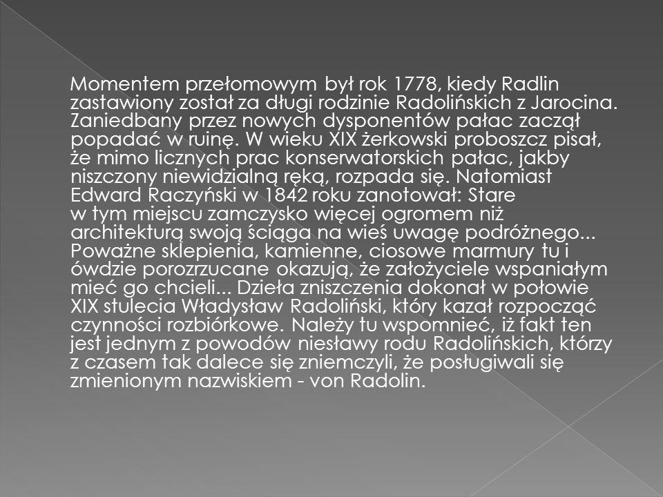 Momentem przełomowym był rok 1778, kiedy Radlin zastawiony został za długi rodzinie Radolińskich z Jarocina. Zaniedbany przez nowych dysponentów pałac