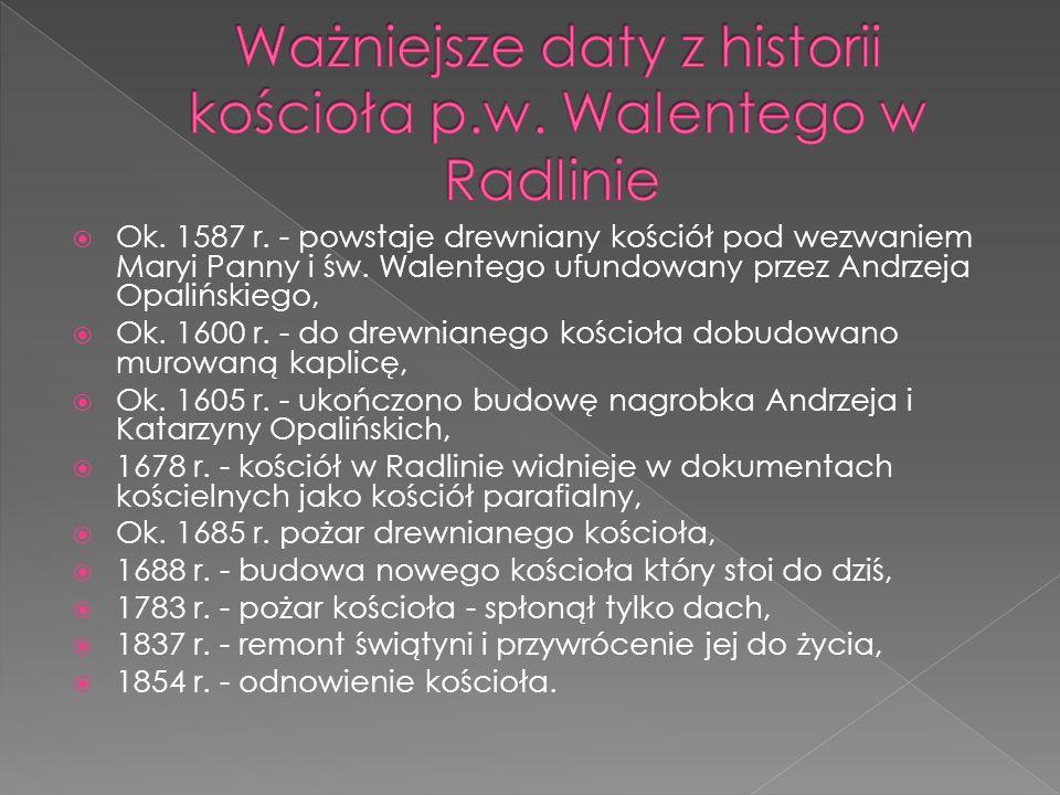  Ok. 1587 r. - powstaje drewniany kościół pod wezwaniem Maryi Panny i św. Walentego ufundowany przez Andrzeja Opalińskiego ,  Ok. 1600 r. - do drew