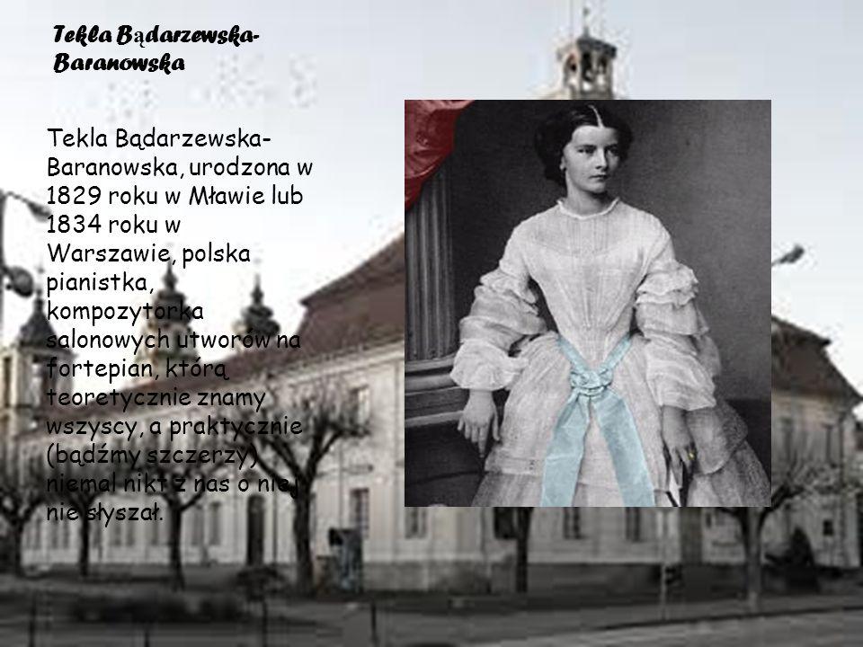 Tekla B ą darzewska- Baranowska Tekla Bądarzewska- Baranowska, urodzona w 1829 roku w Mławie lub 1834 roku w Warszawie, polska pianistka, kompozytorka salonowych utworów na fortepian, którą teoretycznie znamy wszyscy, a praktycznie (bądźmy szczerzy) niemal nikt z nas o niej nie słyszał.
