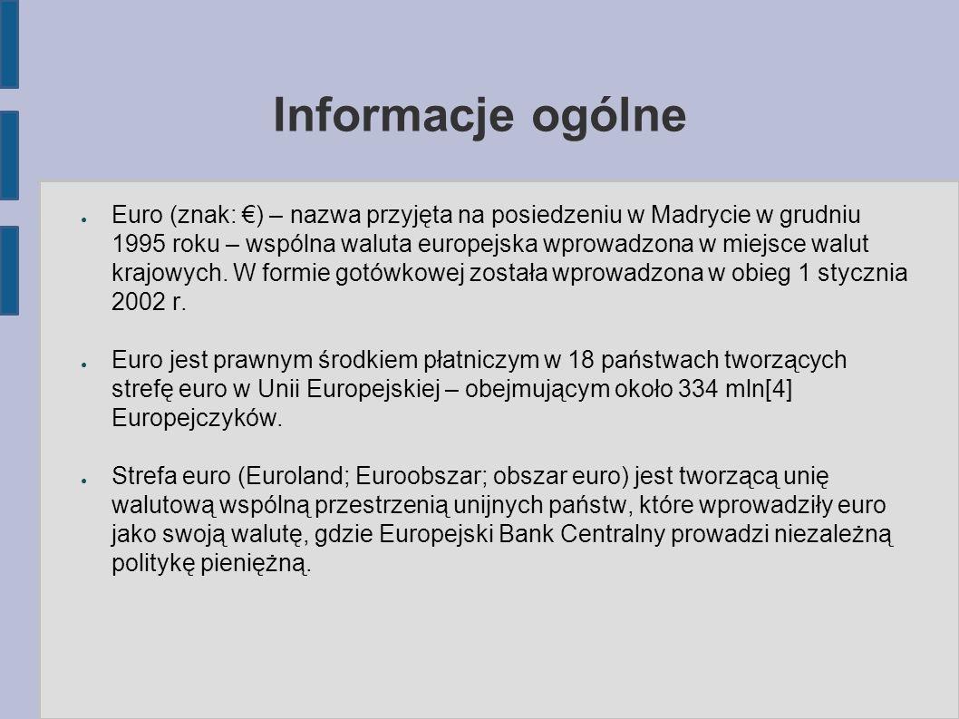 Informacje ogólne ● Euro (znak: €) – nazwa przyjęta na posiedzeniu w Madrycie w grudniu 1995 roku – wspólna waluta europejska wprowadzona w miejsce walut krajowych.