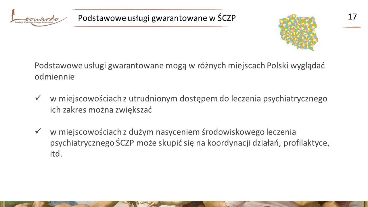 Podstawowe usługi gwarantowane w ŚCZP 17 Podstawowe usługi gwarantowane mogą w różnych miejscach Polski wyglądać odmiennie w miejscowościach z utrudnionym dostępem do leczenia psychiatrycznego ich zakres można zwiększać w miejscowościach z dużym nasyceniem środowiskowego leczenia psychiatrycznego ŚCZP może skupić się na koordynacji działań, profilaktyce, itd.