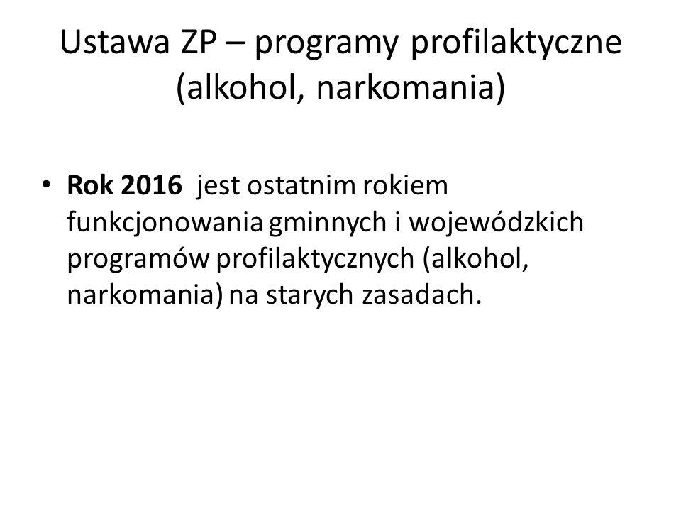 Ustawa ZP – programy profilaktyczne (alkohol, narkomania) Rok 2016 jest ostatnim rokiem funkcjonowania gminnych i wojewódzkich programów profilaktycznych (alkohol, narkomania) na starych zasadach.