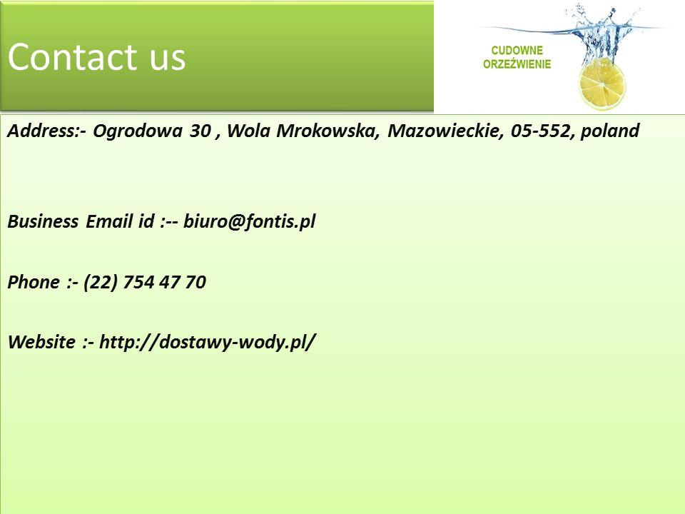 Contact us Address:- Ogrodowa 30, Wola Mrokowska, Mazowieckie, 05-552, poland Business Email id :-- biuro@fontis.pl Phone :- (22) 754 47 70 Website :- http://dostawy-wody.pl/ Address:- Ogrodowa 30, Wola Mrokowska, Mazowieckie, 05-552, poland Business Email id :-- biuro@fontis.pl Phone :- (22) 754 47 70 Website :- http://dostawy-wody.pl/