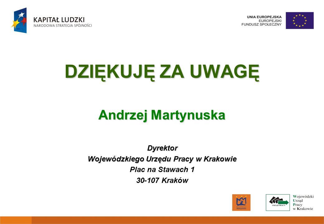 DZIĘKUJĘ ZA UWAGĘ Andrzej Martynuska Dyrektor Wojewódzkiego Urzędu Pracy w Krakowie Plac na Stawach 1 30-107 Kraków