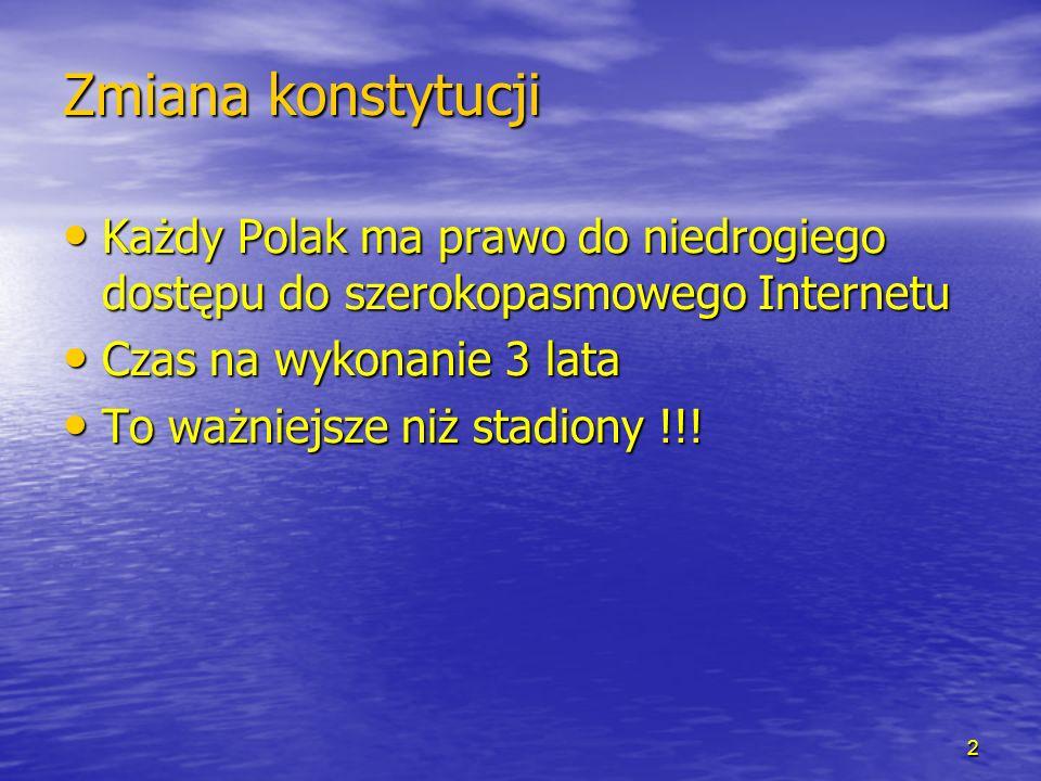 Zmiana konstytucji Każdy Polak ma prawo do niedrogiego dostępu do szerokopasmowego Internetu Każdy Polak ma prawo do niedrogiego dostępu do szerokopasmowego Internetu Czas na wykonanie 3 lata Czas na wykonanie 3 lata To ważniejsze niż stadiony !!.
