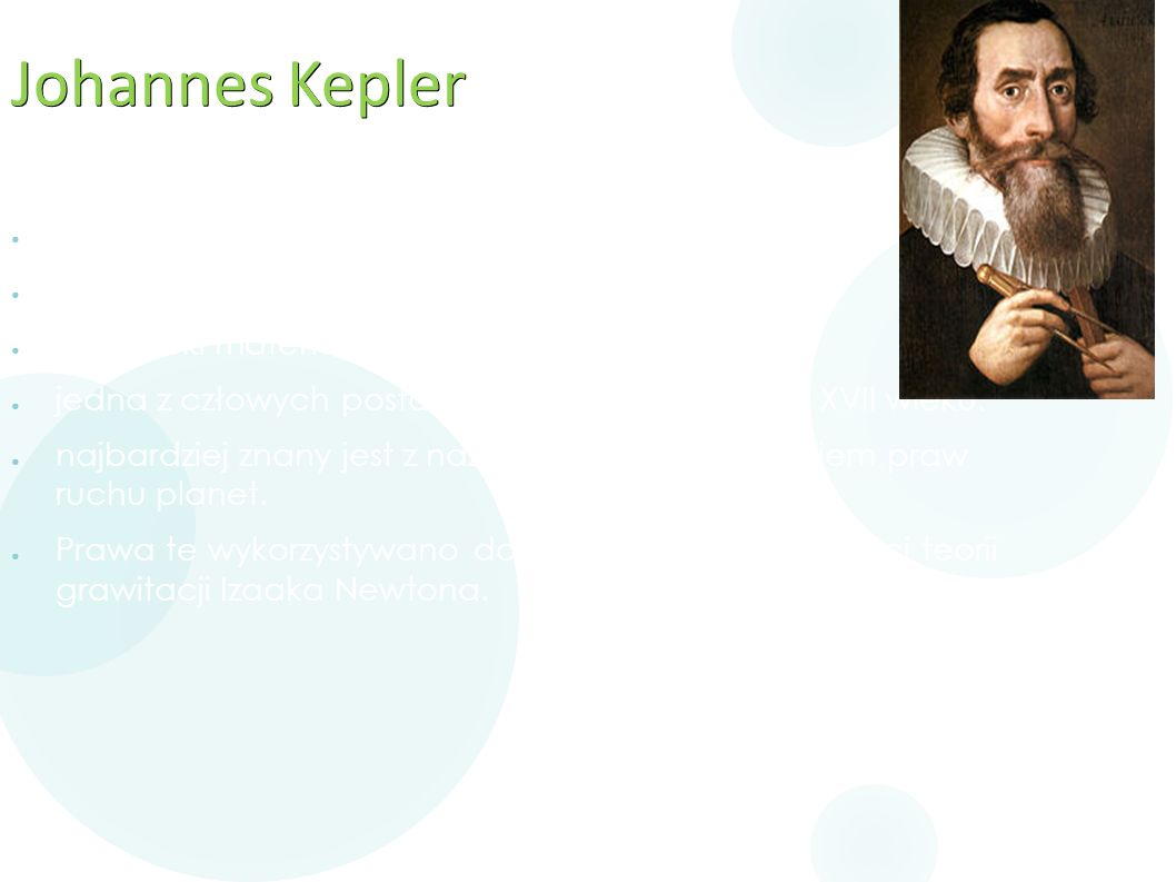Johannes Kepler ● ur. 27 grudnia 1571 w Wiel der Stadt, ● zmarł 15 listopada 1630 w Ratyzbonie ● niemiecki matematyk, astronom, astrolog, ● jedna z cz