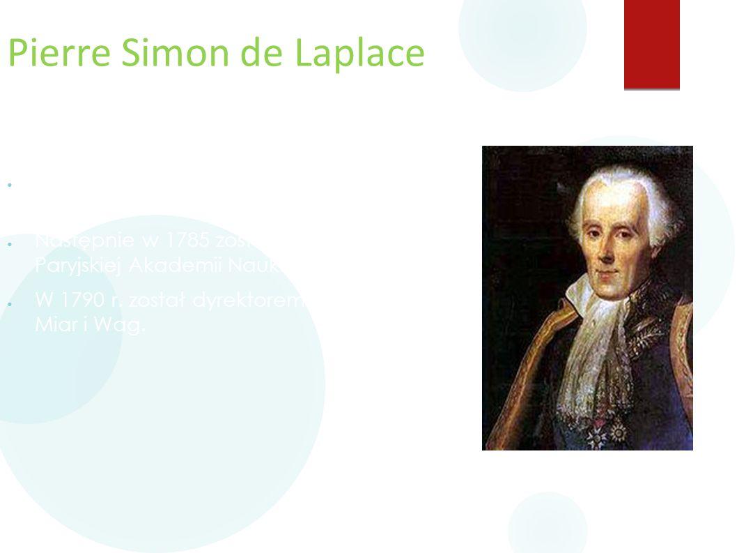 Pierre Simon de Laplace ● W 1772 został profesorem Akademii Wojskowej. ● Następnie w 1785 został członkiem Paryjskiej Akademii Nauk. ● W 1790 r. zosta