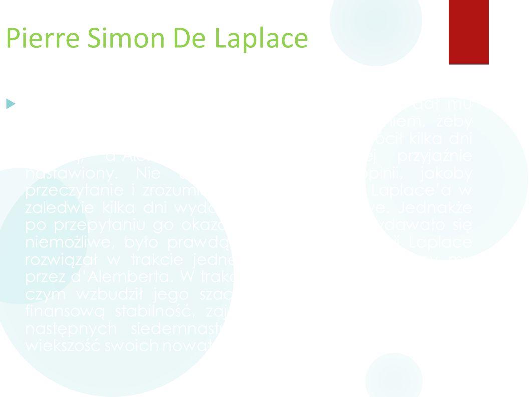 Pierre Simon De Laplace  Żeby nie zajmować się Laplace'm, d'Alembert dał mu gruby podręcznik od matematyki z poleceniem, żeby wrócił jak już go przec