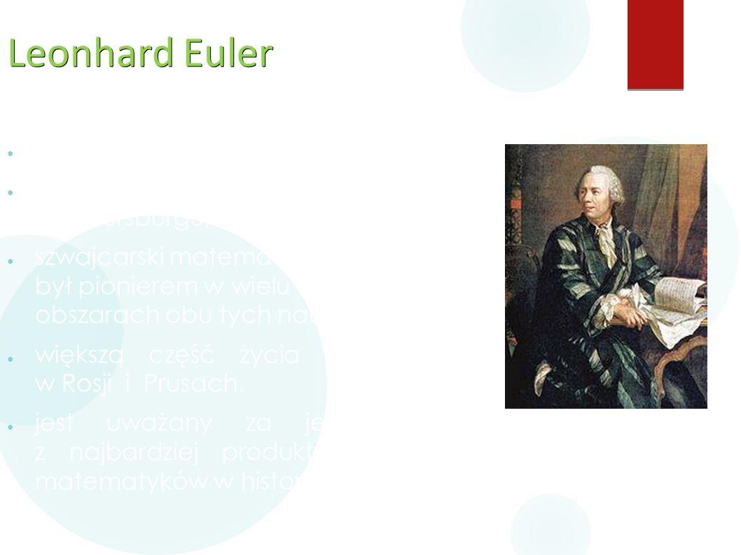 Leonhard Euler ● ur. 15 kwietnia 1707 w Bazylei, ● zm. 18 września 1783 w Petersburgu, ● szwajcarski matematyk i fizyk: był pionierem w wielu obszarac