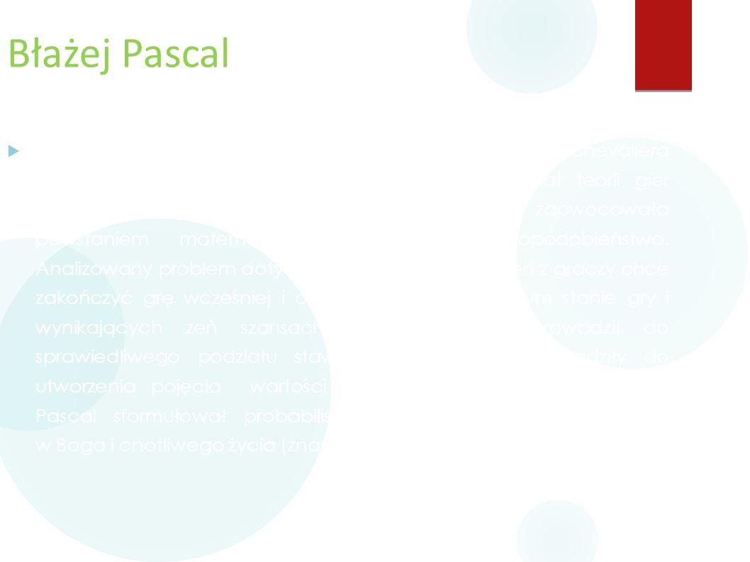 Błażej Pascal  W 1654, zainspirowany rozważaniami swego znajomego, Chevaliera de Méré, wymieniał z Fermatem listy na temat teorii gier hazardowych. W