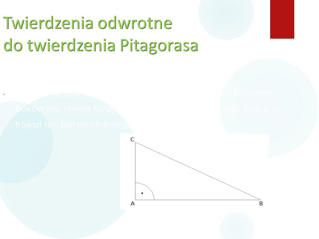 Twierdzenia odwrotne do twierdzenia Pitagorasa ● Jeśli w trójkącie suma kwadratów długości dwóch krótszych boków jest równa kwadratowi długości najdłu