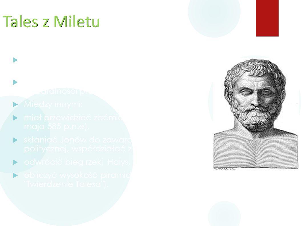Tales z Miletu  Działał w Milecie, głównym ośrodku kultury i gospodarki Greków w VI w. p.n.e.  wśród Greków znany był głównie z działalności praktyc