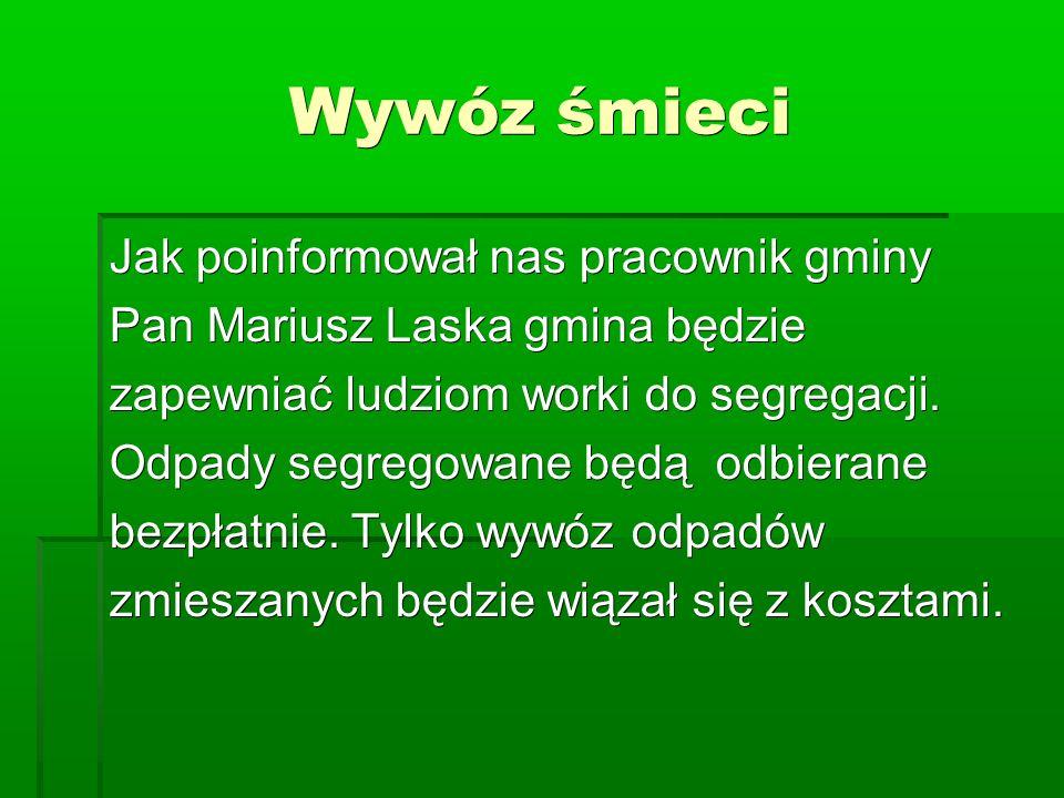 Wywóz śmieci Jak poinformował nas pracownik gminy Pan Mariusz Laska gmina będzie zapewniać ludziom worki do segregacji.