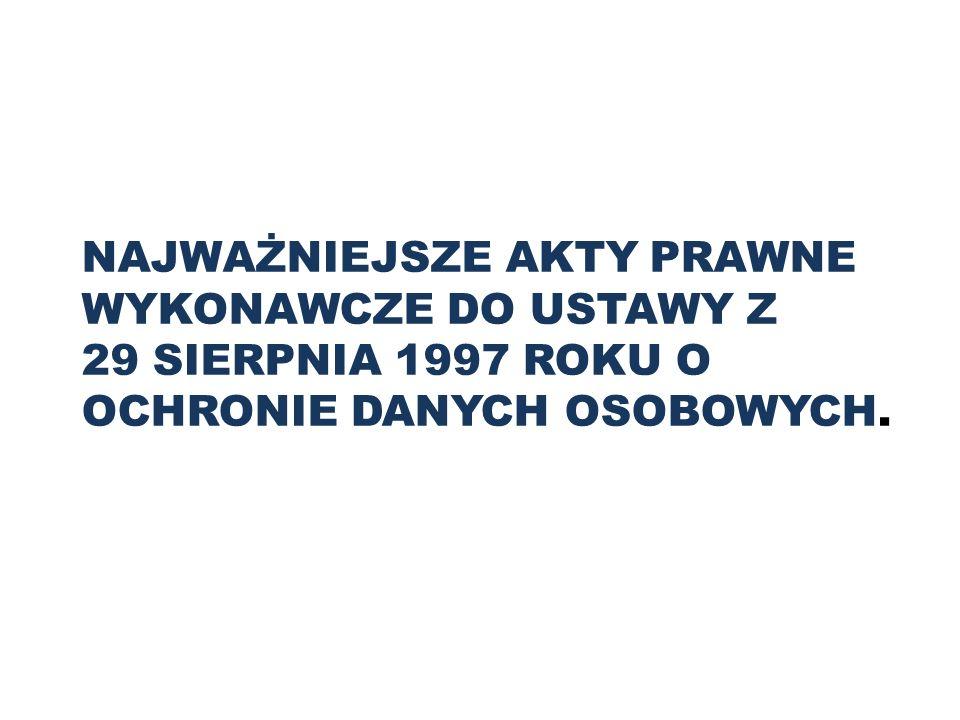 NAJWAŻNIEJSZE AKTY PRAWNE WYKONAWCZE DO USTAWY Z 29 SIERPNIA 1997 ROKU O OCHRONIE DANYCH OSOBOWYCH.