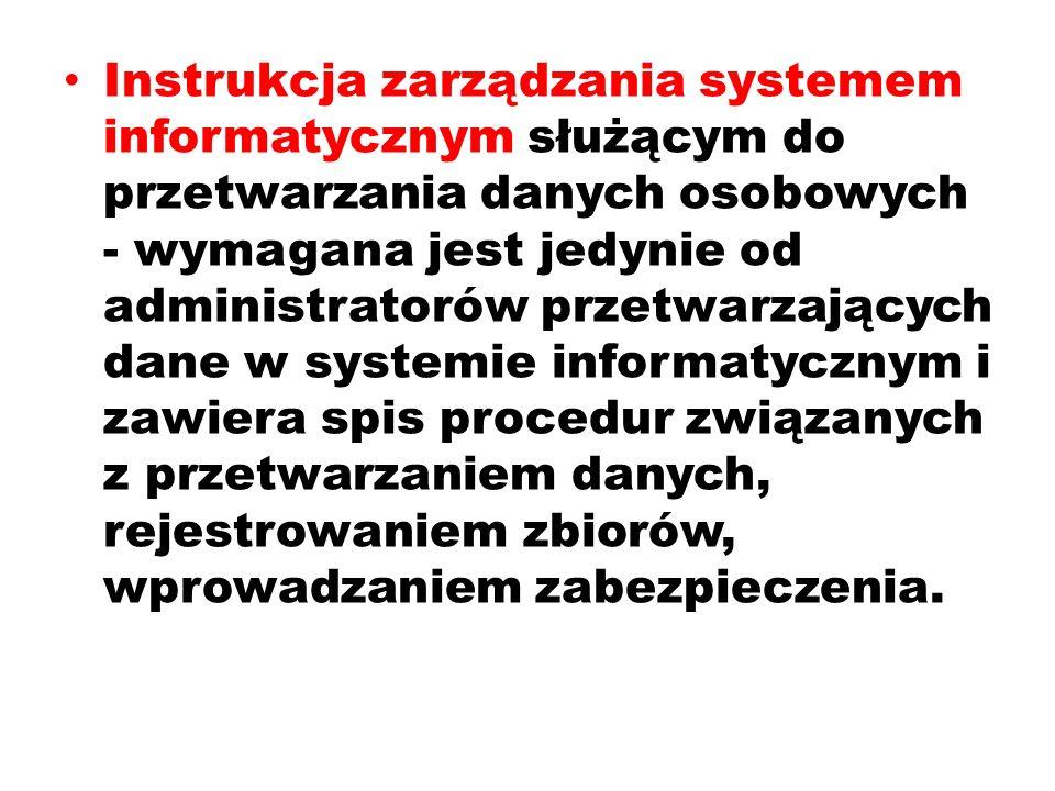 Instrukcja zarządzania systemem informatycznym służącym do przetwarzania danych osobowych - wymagana jest jedynie od administratorów przetwarzających dane w systemie informatycznym i zawiera spis procedur związanych z przetwarzaniem danych, rejestrowaniem zbiorów, wprowadzaniem zabezpieczenia.