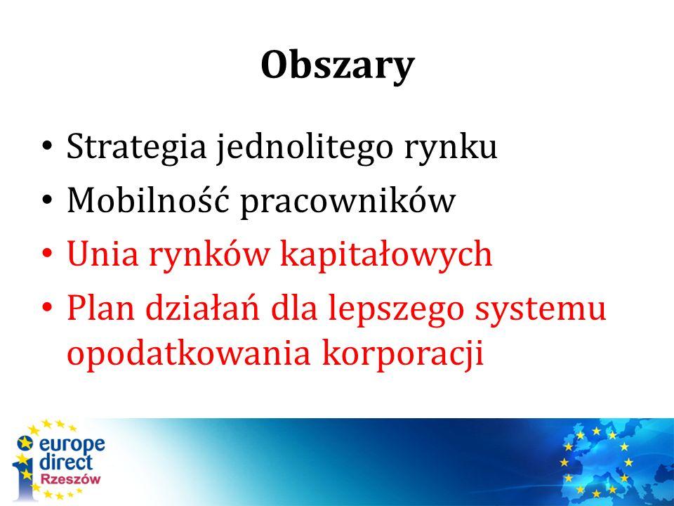 Obszary Strategia jednolitego rynku Mobilność pracowników Unia rynków kapitałowych Plan działań dla lepszego systemu opodatkowania korporacji