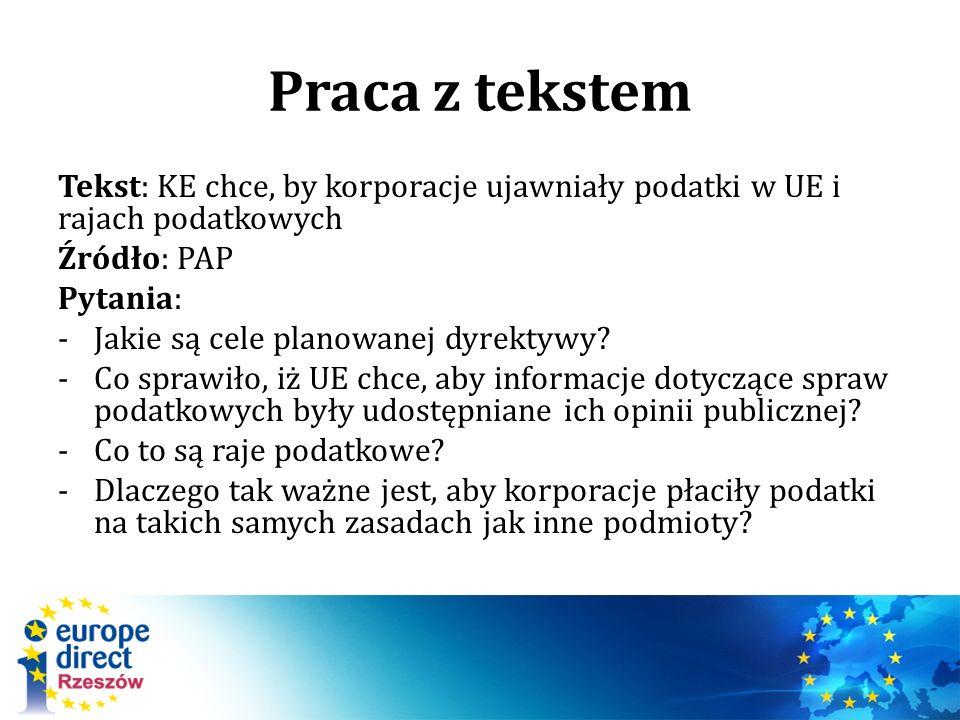 Praca z tekstem Tekst: KE chce, by korporacje ujawniały podatki w UE i rajach podatkowych Źródło: PAP Pytania: -Jakie są cele planowanej dyrektywy.