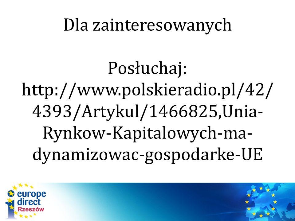 Dla zainteresowanych Posłuchaj: http://www.polskieradio.pl/42/ 4393/Artykul/1466825,Unia- Rynkow-Kapitalowych-ma- dynamizowac-gospodarke-UE