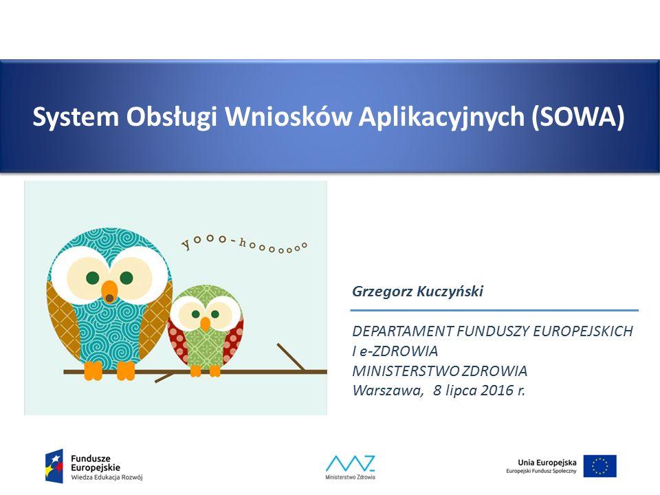 System Obsługi Wniosków Aplikacyjnych (SOWA) Grzegorz Kuczyński DEPARTAMENT FUNDUSZY EUROPEJSKICH I e-ZDROWIA MINISTERSTWO ZDROWIA Warszawa, 8 lipca 2016 r.