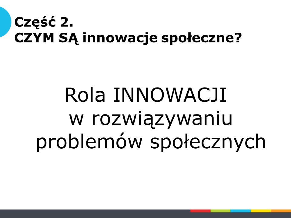 Część 2. CZYM SĄ innowacje społeczne Rola INNOWACJI w rozwiązywaniu problemów społecznych