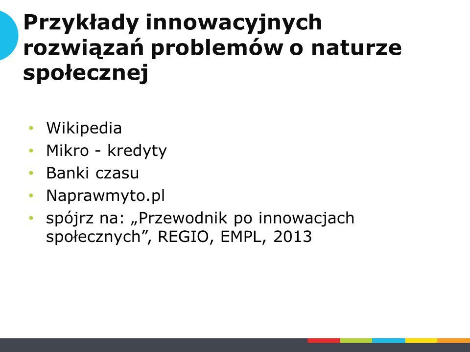 """Przykłady innowacyjnych rozwiązań problemów o naturze społecznej Wikipedia Mikro - kredyty Banki czasu Naprawmyto.pl spójrz na: """"Przewodnik po innowacjach społecznych , REGIO, EMPL, 2013"""