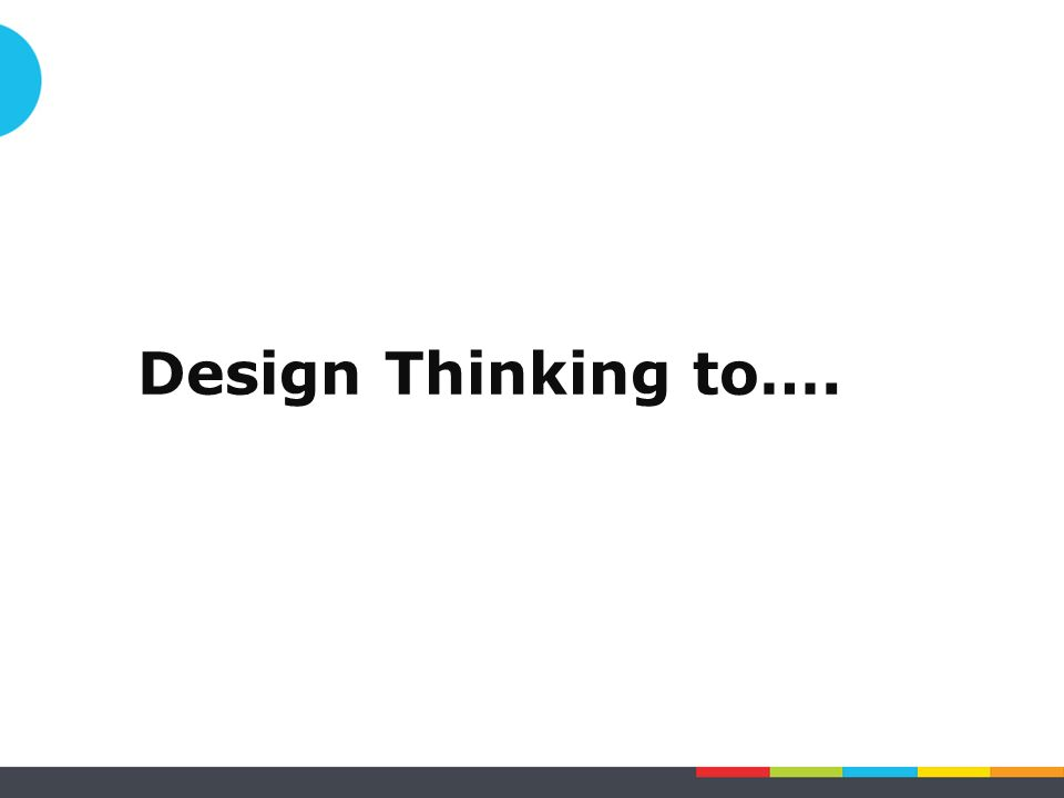 Design Thinking to….