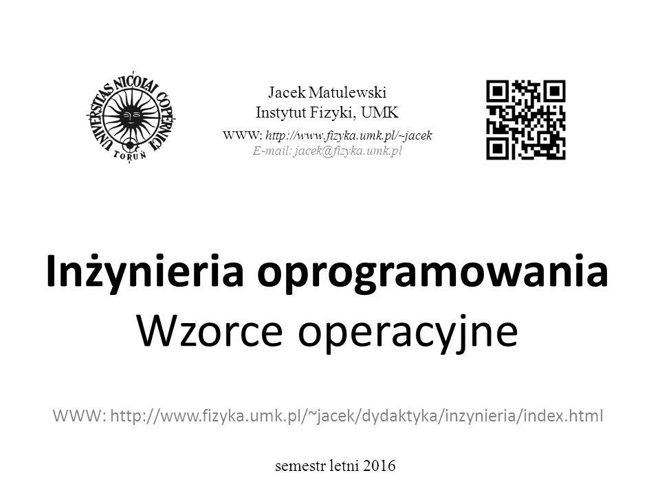 Inżynieria oprogramowania Wzorce operacyjne WWW: http://www.fizyka.umk.pl/~jacek/dydaktyka/inzynieria/index.html Jacek Matulewski Instytut Fizyki, UMK WWW: http://www.fizyka.umk.pl/~jacek E-mail: jacek@fizyka.umk.pl semestr letni 2016