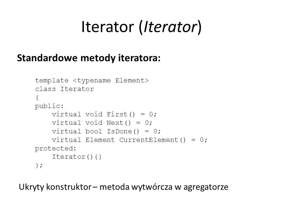 Iterator (Iterator) Standardowe metody iteratora: template class Iterator { public: virtual void First() = 0; virtual void Next() = 0; virtual bool IsDone() = 0; virtual Element CurrentElement() = 0; protected: Iterator(){} }; Ukryty konstruktor – metoda wytwórcza w agregatorze