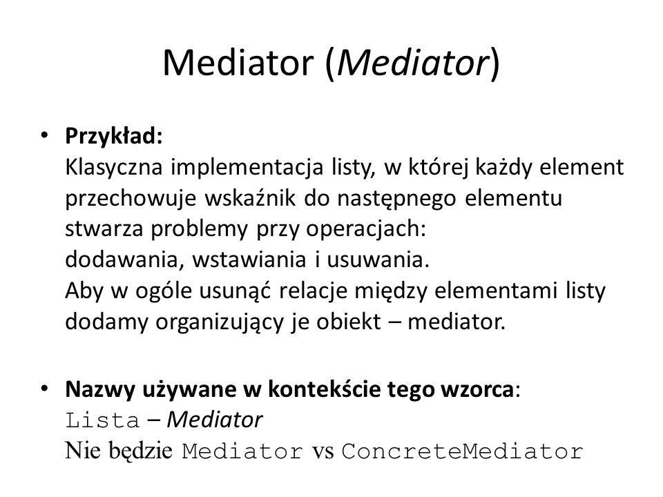 Mediator (Mediator) Przykład: Klasyczna implementacja listy, w której każdy element przechowuje wskaźnik do następnego elementu stwarza problemy przy operacjach: dodawania, wstawiania i usuwania.