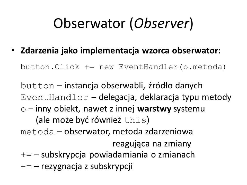 Obserwator (Observer) Zdarzenia jako implementacja wzorca obserwator: button.Click += new EventHandler(o.metoda) button – instancja obserwabli, źródło danych EventHandler – delegacja, deklaracja typu metody o – inny obiekt, nawet z innej warstwy systemu (ale może być również this ) metoda – obserwator, metoda zdarzeniowa reagująca na zmiany += – subskrypcja powiadamiania o zmianach -= – rezygnacja z subskrypcji