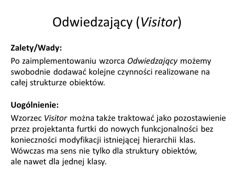 Odwiedzający (Visitor) Zalety/Wady: Po zaimplementowaniu wzorca Odwiedzający możemy swobodnie dodawać kolejne czynności realizowane na całej strukturze obiektów.