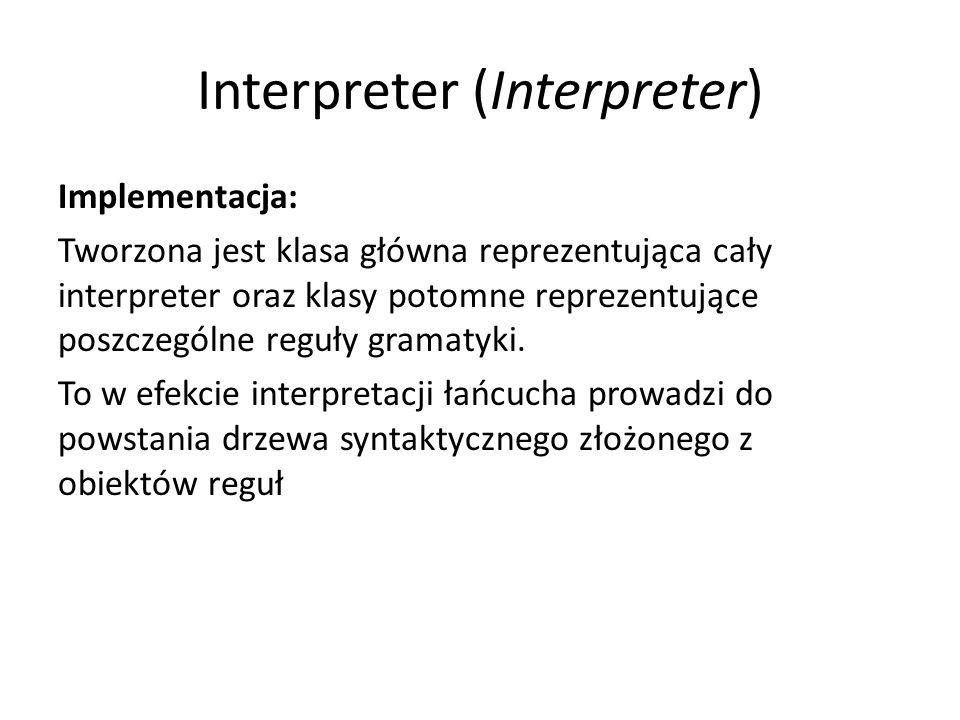 Interpreter (Interpreter) Przykład: liczby w notacji rzymskiej liczbaRzymska ::= {tysiące} {setki} {dziesiątki} {jedności} tysiące, setki, dziesiątki, jedności ::= dziewięć | cztery | {pięć} {jeden} {jeden} {jeden} dziewięć ::= CM | XC | IX cztery ::= CD | XL | IV pięć ::= D | L | V jeden ::= M | C | X | I Nazwy używane w kontekście tego wzorca: InterpreterLiczbRzymskich – wyrażenie abst.